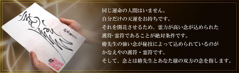 同じ運命の人間はいません。自分だけの天運をお持ちです。それを開花させるため、霊力が高い念が込められた護符・霊符であることが絶対条件です。椿先生の強い念が秘技によって込められているのがかなえやの護符・霊符です。そして、念とは椿先生とあなた様の双方の念を指します。
